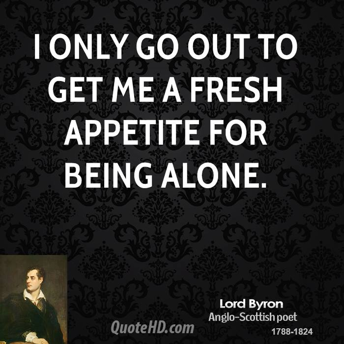 I only go out to get me a fresh appetite for being alone.