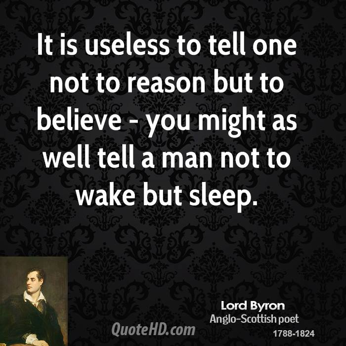 It is useless to tell one not to reason but to believe - you might as well tell a man not to wake but sleep.