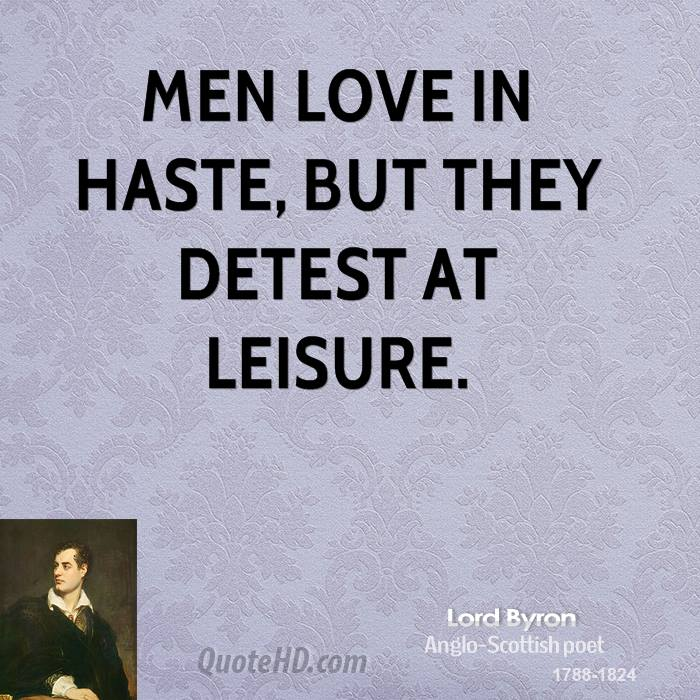Men love in haste, but they detest at leisure.