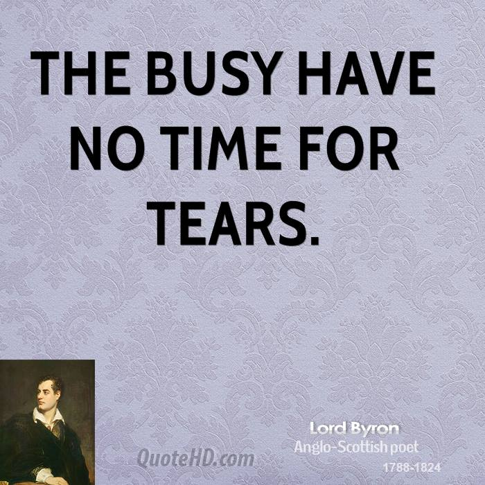 The busy have no time for tears.