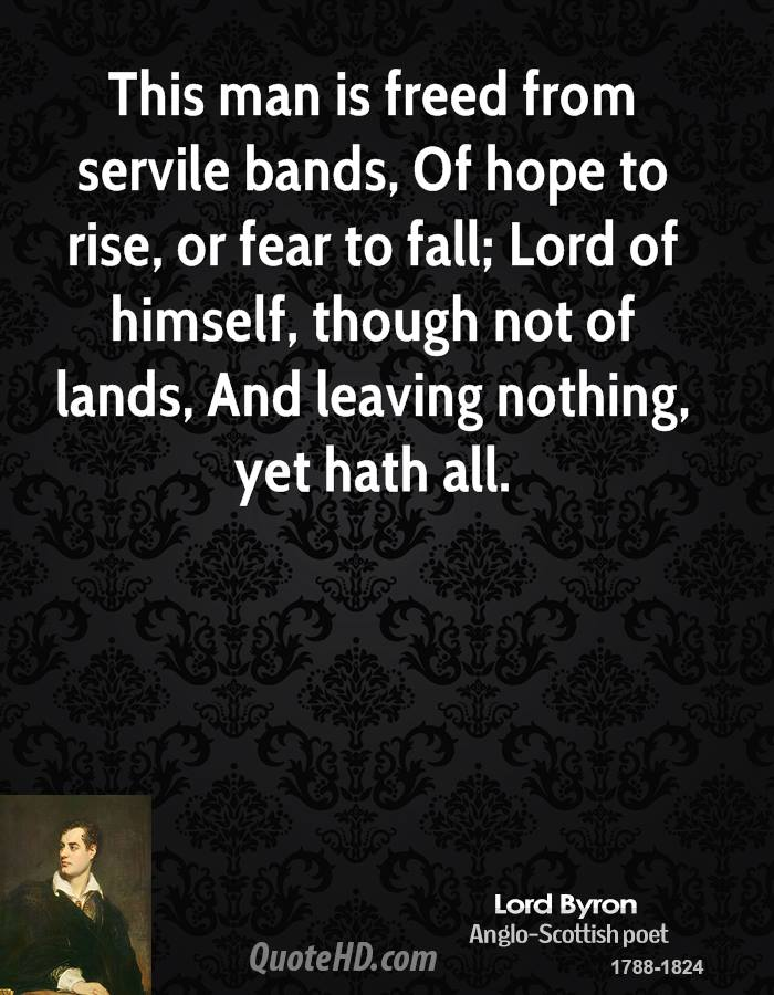 This man is freed from servile bands, Of hope to rise, or fear to fall; Lord of himself, though not of lands, And leaving nothing, yet hath all.