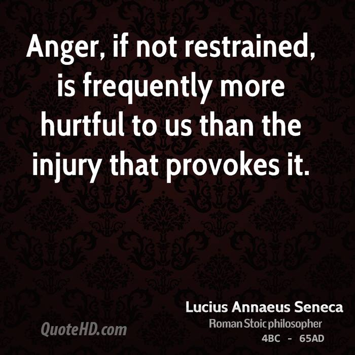 Anger, if not restrained, is frequently more hurtful to us than the injury that provokes it.