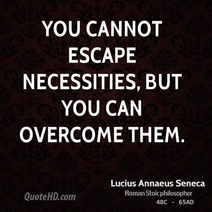 You cannot escape necessities, but you can overcome them.