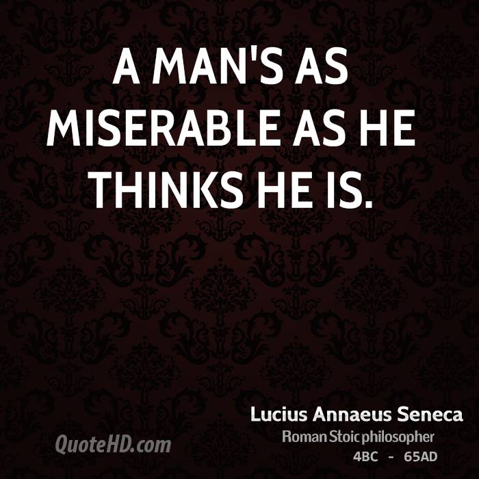 A man's as miserable as he thinks he is.