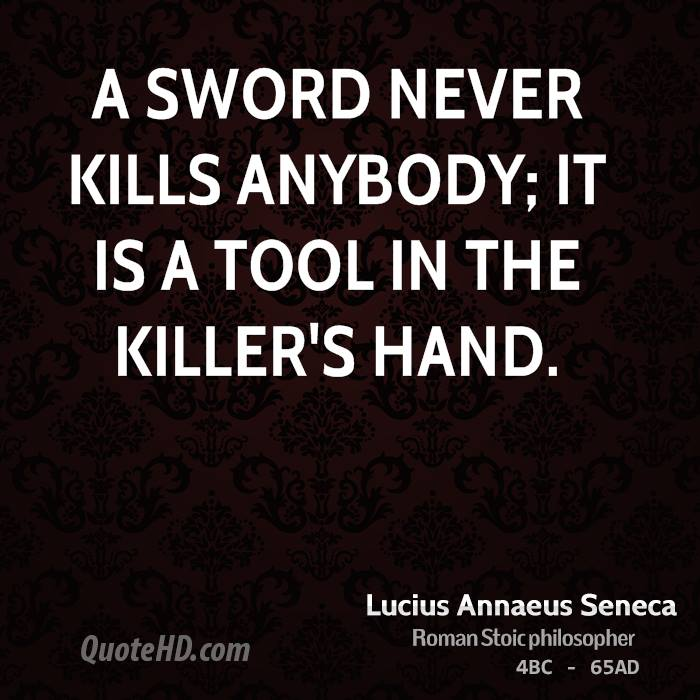 A sword never kills anybody; it is a tool in the killer's hand.