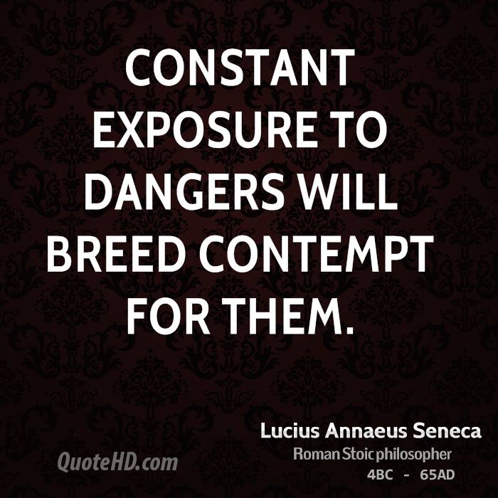 Constant exposure to dangers will breed contempt for them.