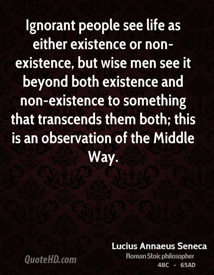 Ignorant people see life as either existence or non-existence, but ...