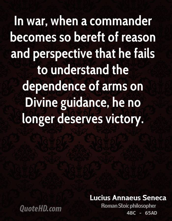 In war, when a commander becomes so bereft of reason and perspective that he fails to understand the dependence of arms on Divine guidance, he no longer deserves victory.