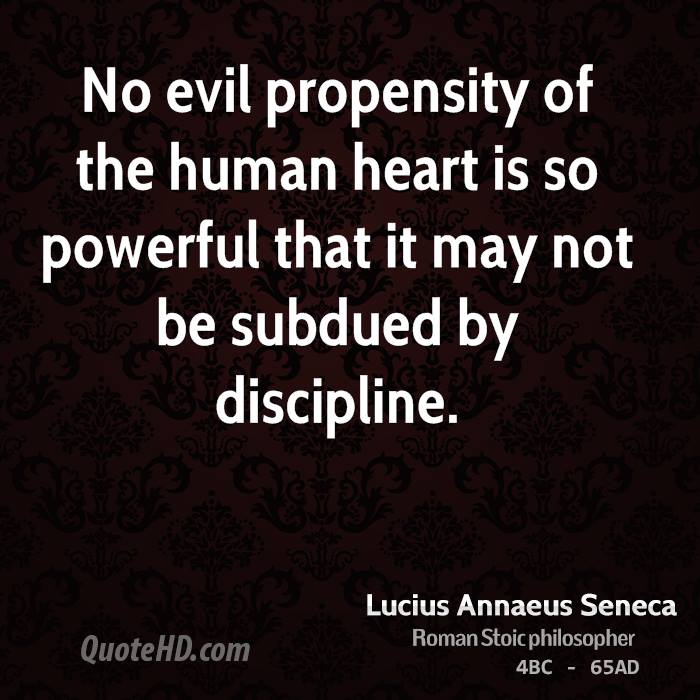 No evil propensity of the human heart is so powerful that it may not be subdued by discipline.