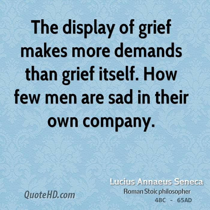 The display of grief makes more demands than grief itself. How few men are sad in their own company.