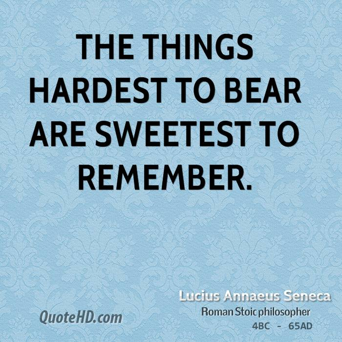 The things hardest to bear are sweetest to remember.