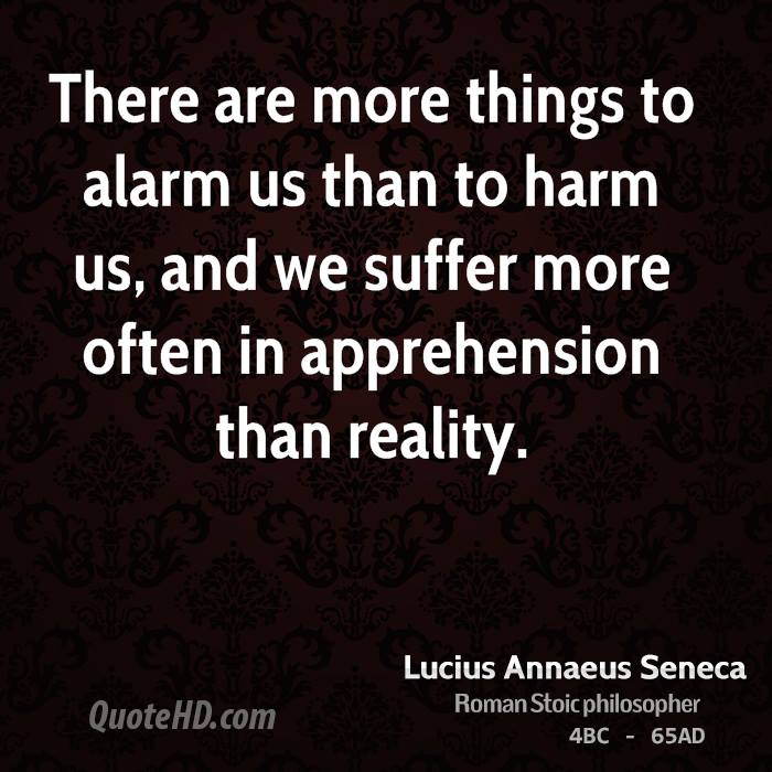 There are more things to alarm us than to harm us, and we suffer more often in apprehension than reality.