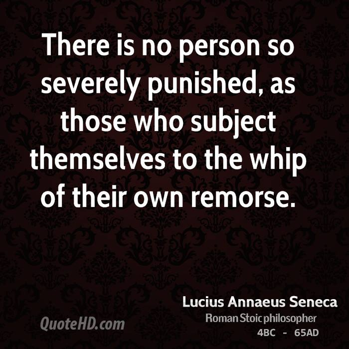 There is no person so severely punished, as those who subject themselves to the whip of their own remorse.