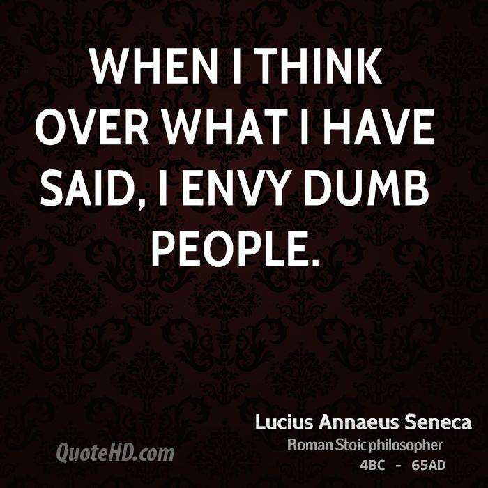 When I think over what I have said, I envy dumb people.