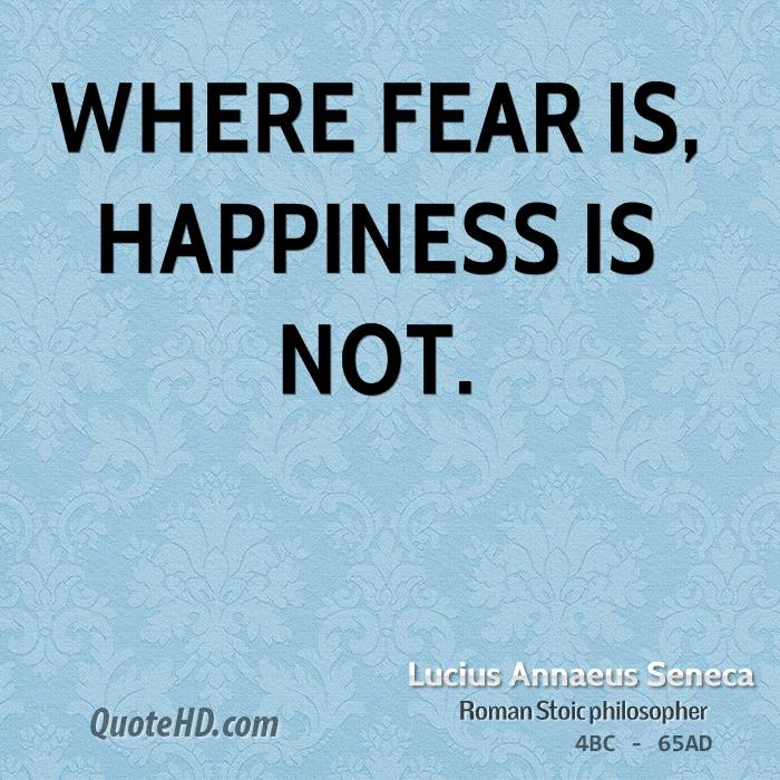 Where fear is, happiness is not.