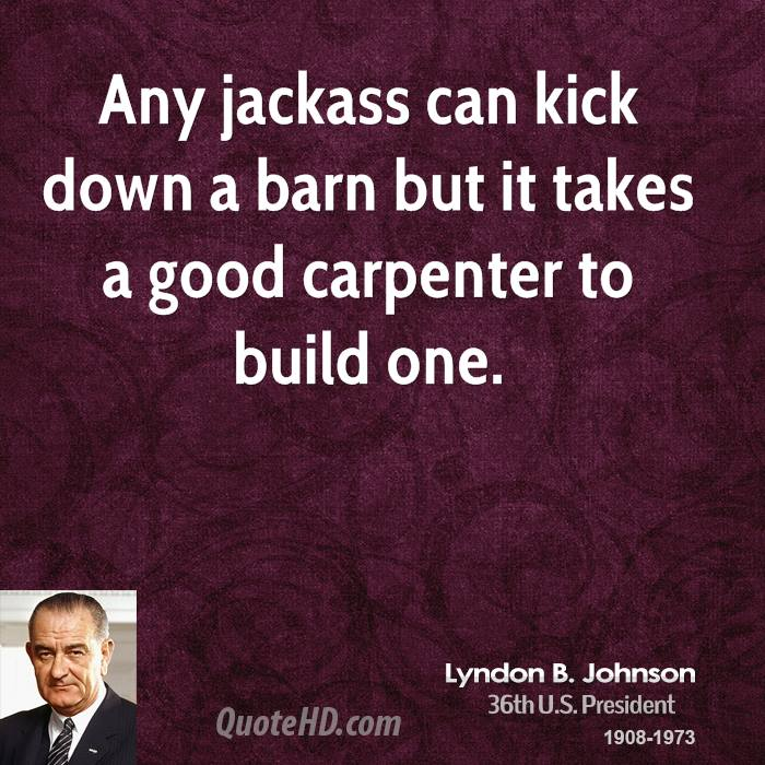 Any jackass can kick down a barn but it takes a good carpenter to build one.