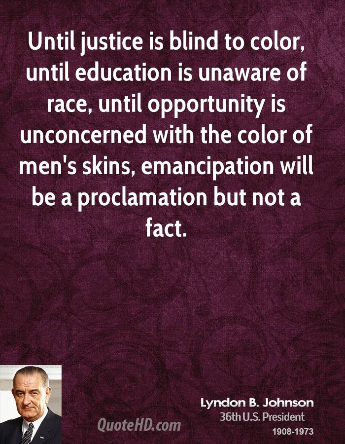 Until justice is blind to color, until education is unaware of race, until opportunity is unconcerned with the color of men's skins, emancipation will be a proclamation but not a fact.