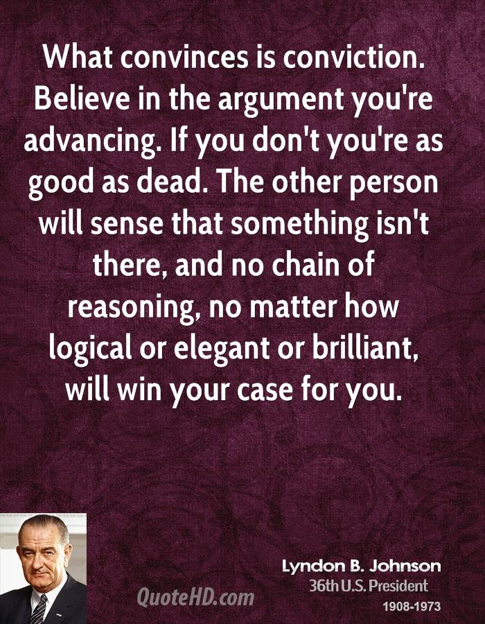 What convinces is conviction. Believe in the argument you're advancing. If you don't you're as good as dead. The other person will sense that something isn't there, and no chain of reasoning, no matter how logical or elegant or brilliant, will win your case for you.