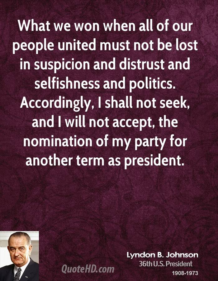 What we won when all of our people united must not be lost in suspicion and distrust and selfishness and politics. Accordingly, I shall not seek, and I will not accept, the nomination of my party for another term as president.
