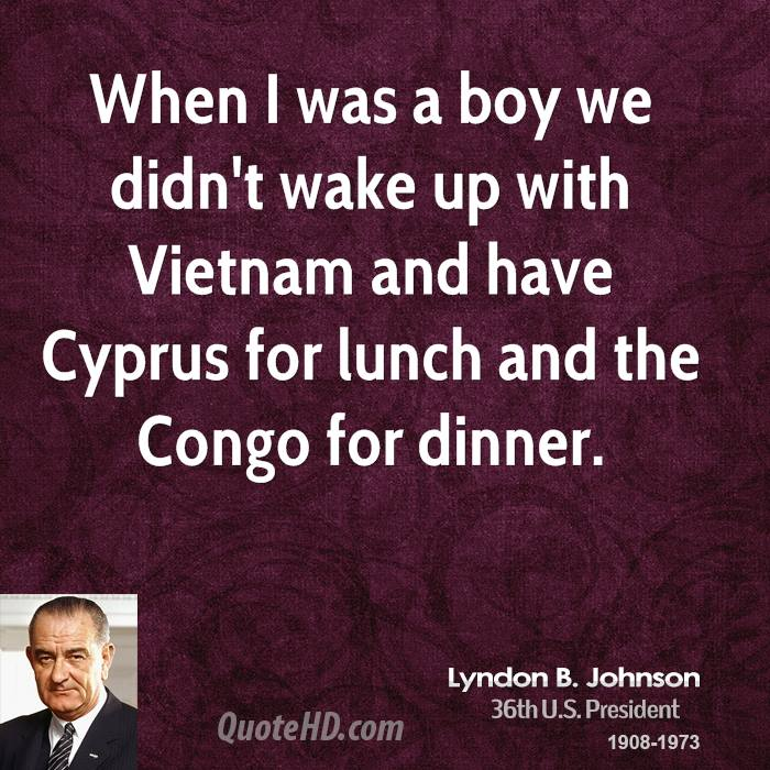 When I was a boy we didn't wake up with Vietnam and have Cyprus for lunch and the Congo for dinner.
