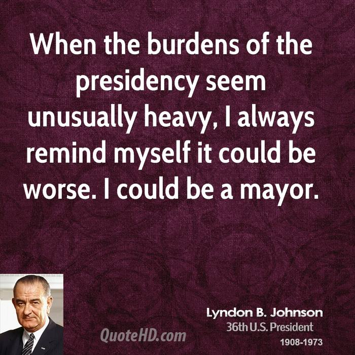 When the burdens of the presidency seem unusually heavy, I always remind myself it could be worse. I could be a mayor.