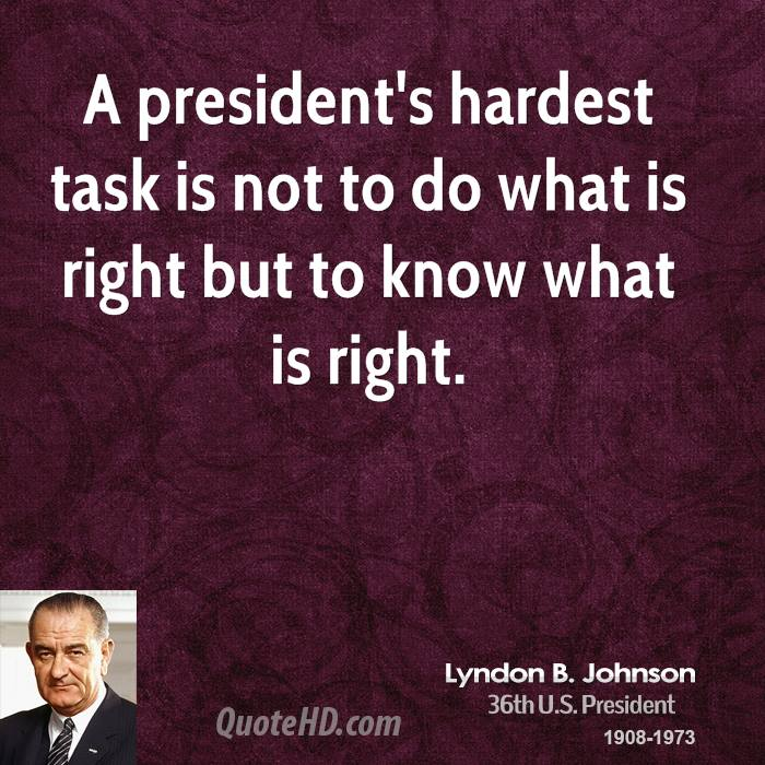 A president's hardest task is not to do what is right but to know what is right.