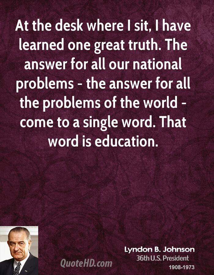 At the desk where I sit, I have learned one great truth. The answer for all our national problems - the answer for all the problems of the world - come to a single word. That word is education.