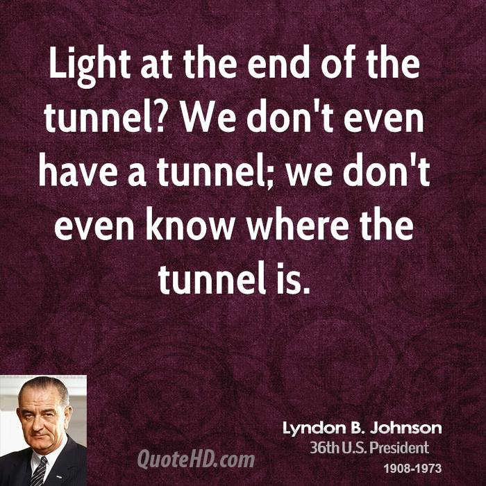 Light at the end of the tunnel? We don't even have a tunnel; we don't even know where the tunnel is.