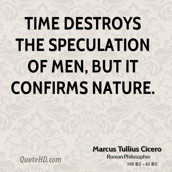 Time destroys the speculation of men, but it confirms nature.