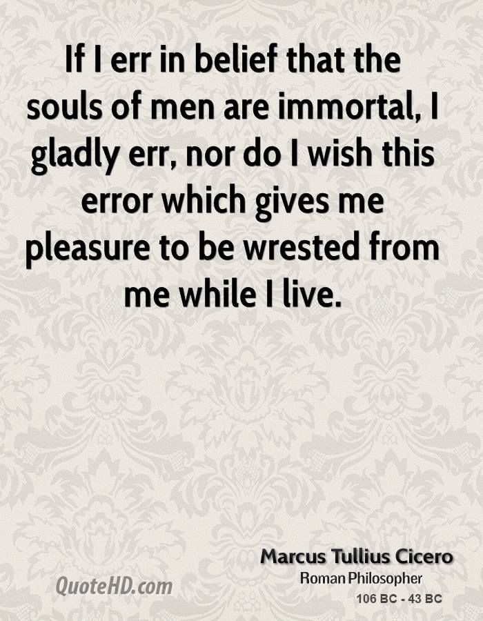 If I err in belief that the souls of men are immortal, I gladly err, nor do I wish this error which gives me pleasure to be wrested from me while I live.