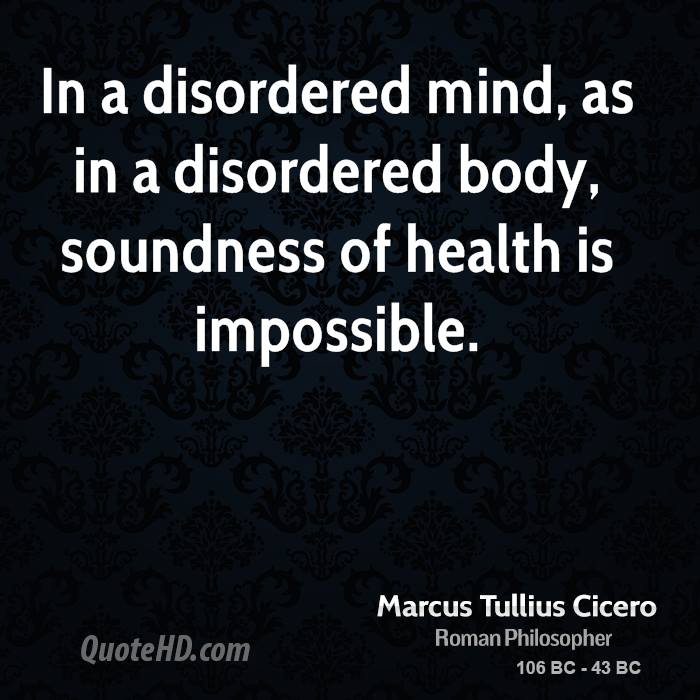 In a disordered mind, as in a disordered body, soundness of health is impossible.