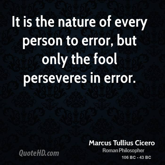 It is the nature of every person to error, but only the fool perseveres in error.