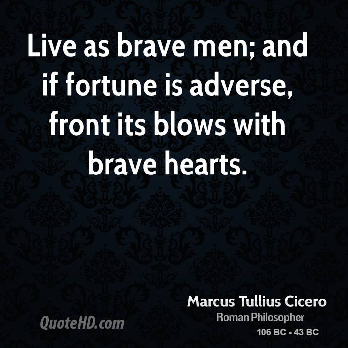 Live as brave men; and if fortune is adverse, front its blows with brave hearts.