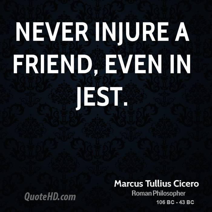 Never injure a friend, even in jest.