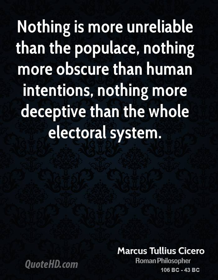 Nothing is more unreliable than the populace, nothing more obscure than human intentions, nothing more deceptive than the whole electoral system.