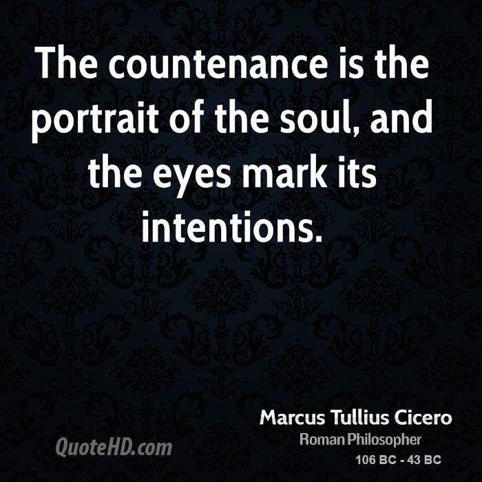 The countenance is the portrait of the soul, and the eyes mark its intentions.