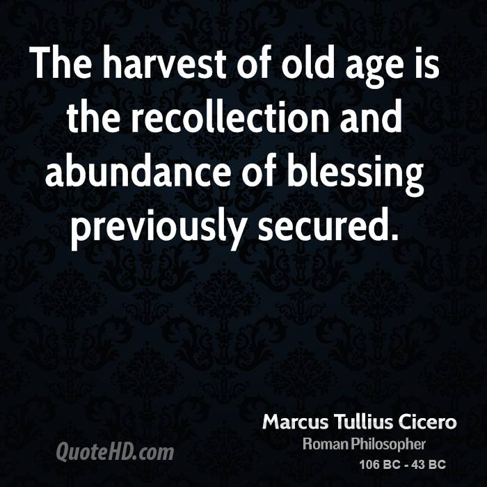 The harvest of old age is the recollection and abundance of blessing previously secured.