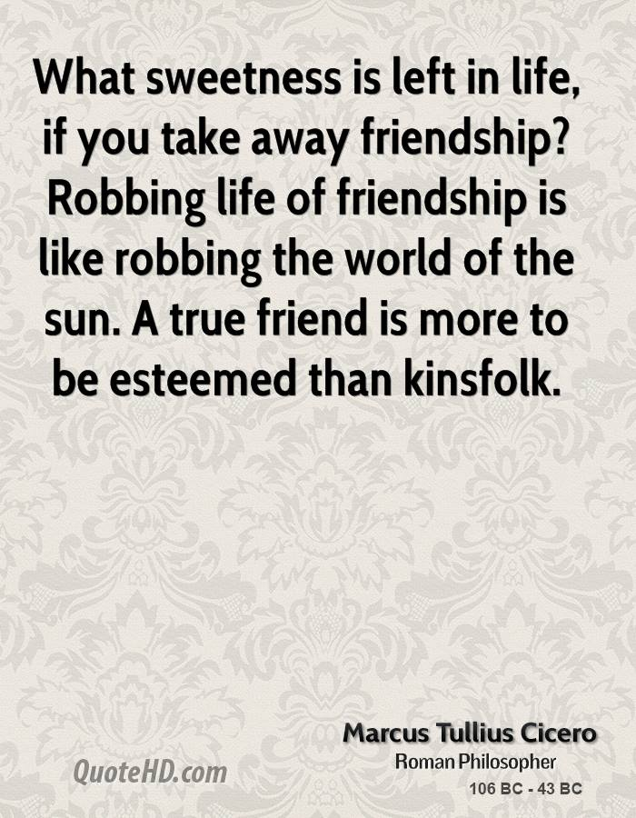 What sweetness is left in life, if you take away friendship? Robbing life of friendship is like robbing the world of the sun. A true friend is more to be esteemed than kinsfolk.