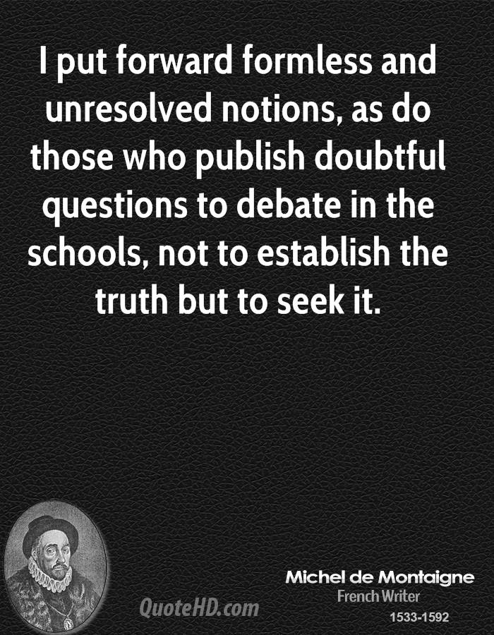 I put forward formless and unresolved notions, as do those who publish doubtful questions to debate in the schools, not to establish the truth but to seek it.