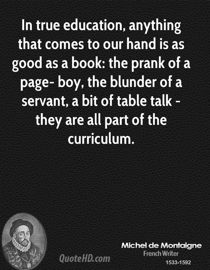 In true education, anything that comes to our hand is as good as a book: the prank of a page- boy, the blunder of a servant, a bit of table talk - they are all part of the curriculum.