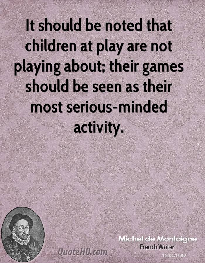 It should be noted that children at play are not playing about; their games should be seen as their most serious-minded activity.