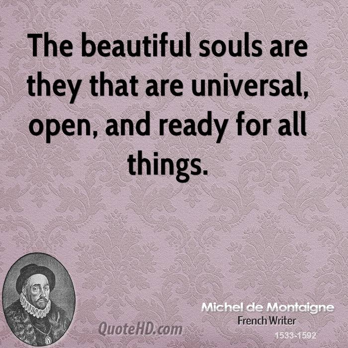 The beautiful souls are they that are universal, open, and ready for all things.