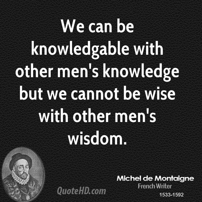 We can be knowledgable with other men's knowledge but we cannot be wise with other men's wisdom.
