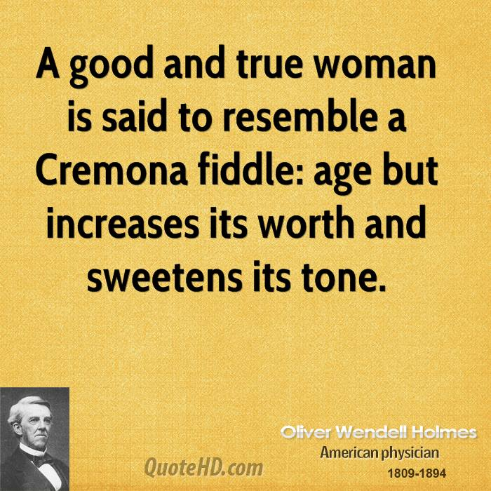 A good and true woman is said to resemble a Cremona fiddle: age but increases its worth and sweetens its tone.