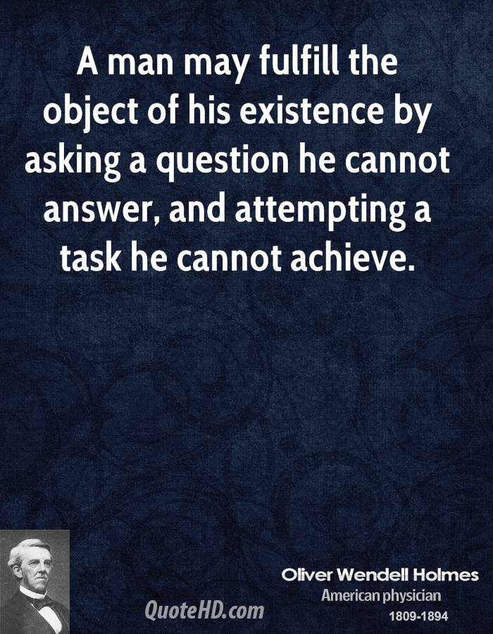 A man may fulfill the object of his existence by asking a question he cannot answer, and attempting a task he cannot achieve.