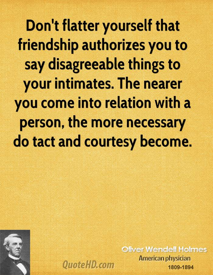 Don't flatter yourself that friendship authorizes you to say disagreeable things to your intimates. The nearer you come into relation with a person, the more necessary do tact and courtesy become.