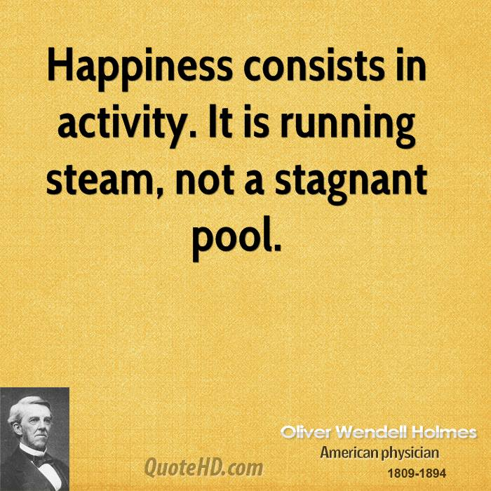 Happiness consists in activity. It is running steam, not a stagnant pool.