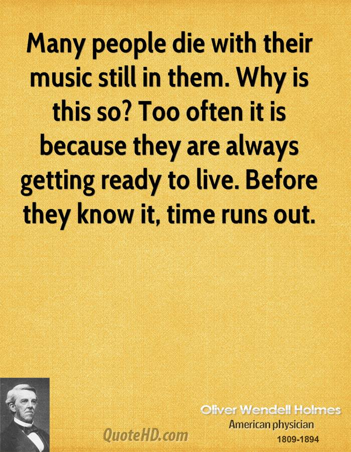 Many people die with their music still in them. Why is this so? Too often it is because they are always getting ready to live. Before they know it, time runs out.