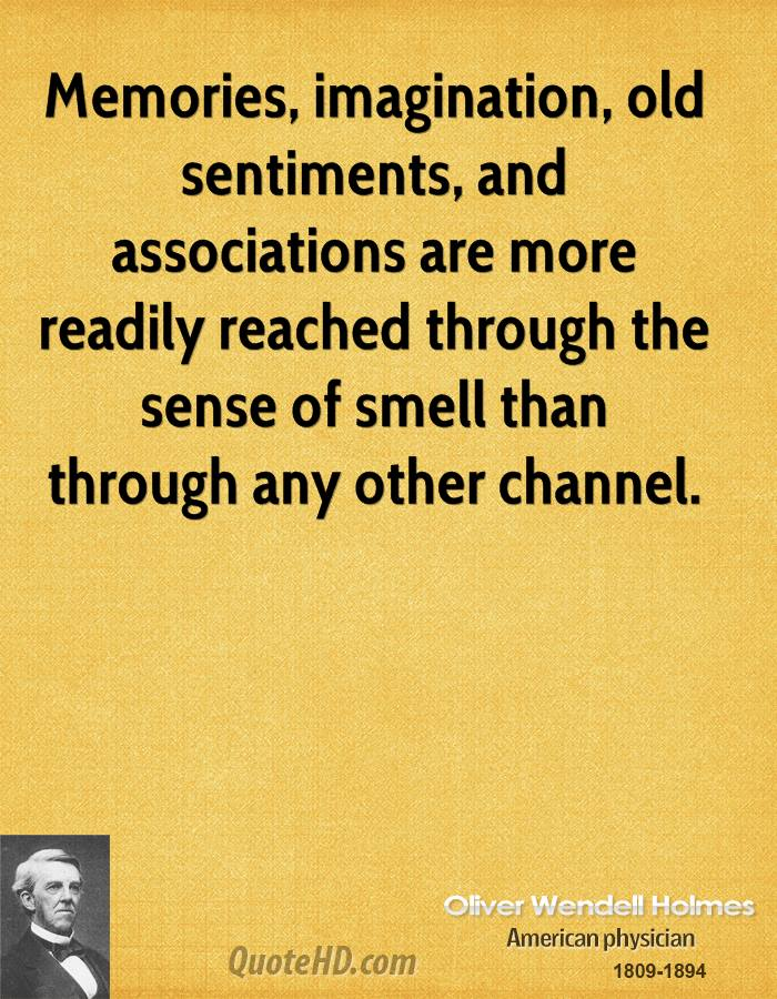 Memories, imagination, old sentiments, and associations are more readily reached through the sense of smell than through any other channel.