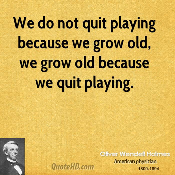 We do not quit playing because we grow old, we grow old because we quit playing.